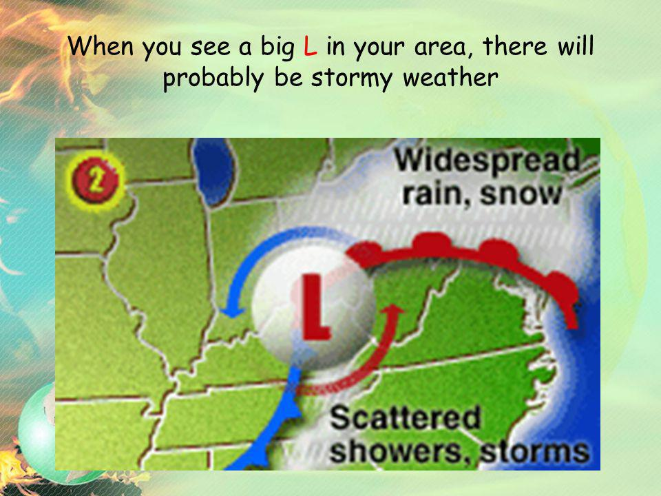 When you see a big L in your area, there will probably be stormy weather
