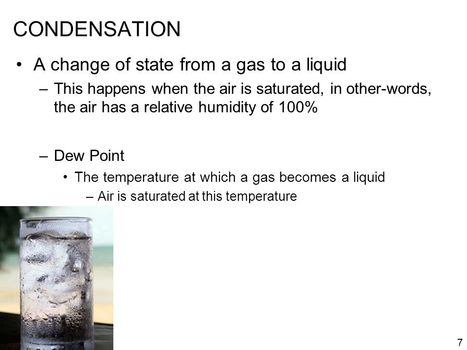 CONDENSATION A change of state from a gas to a liquid