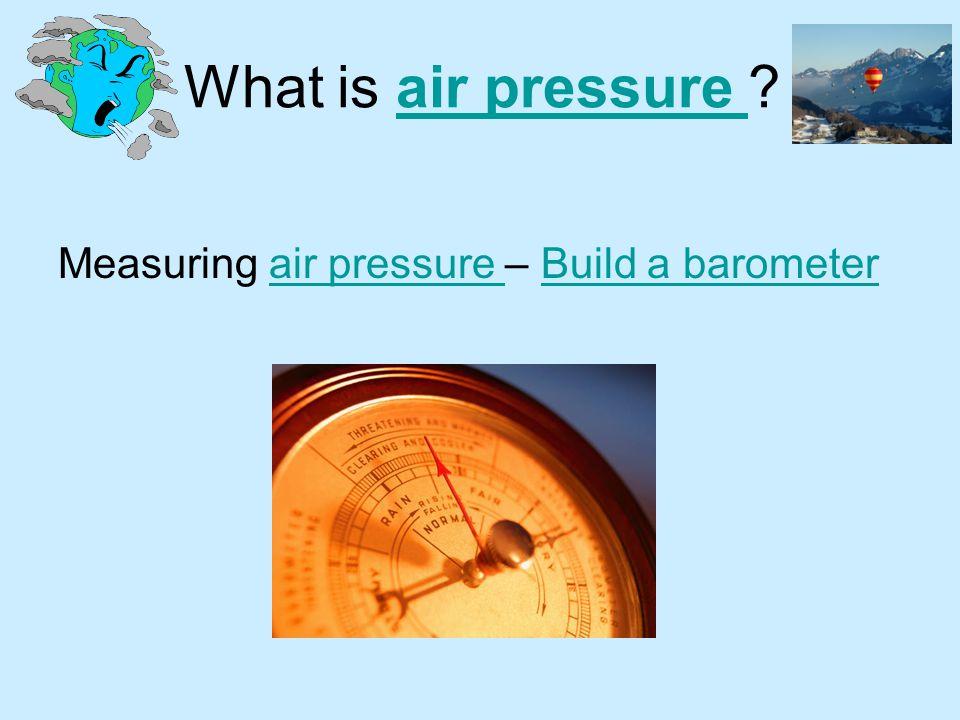 What is air pressure Measuring air pressure – Build a barometer