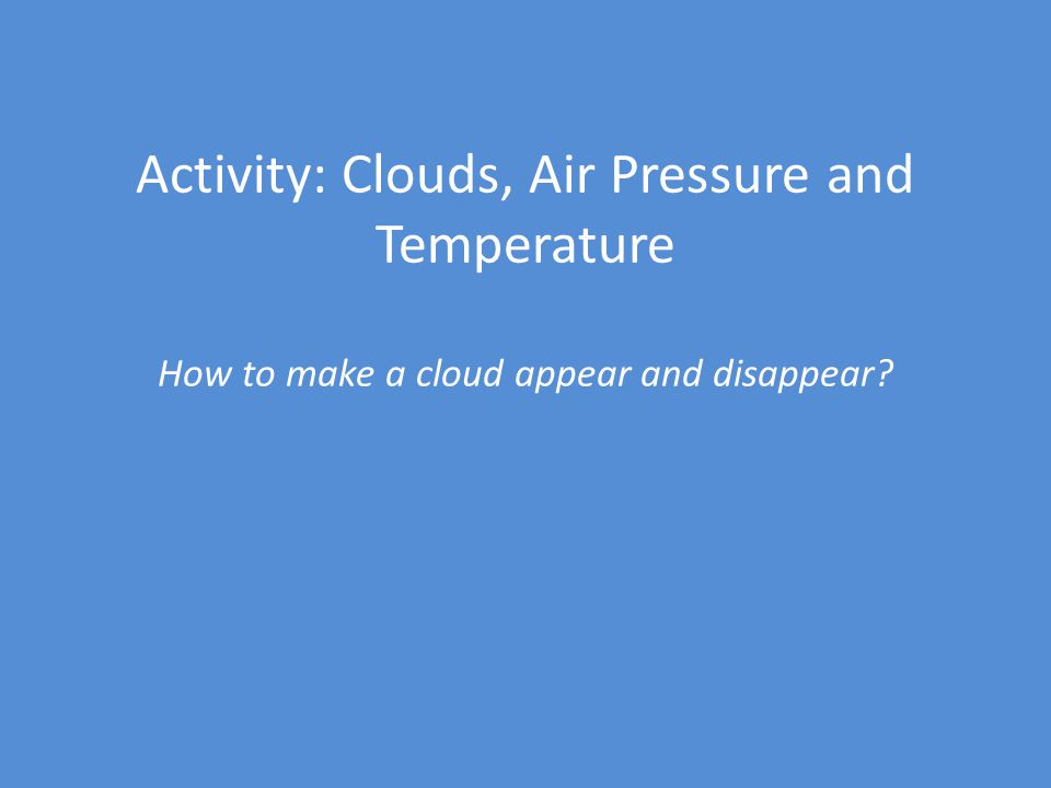 Activity: Clouds, Air Pressure and Temperature How to make a cloud appear and disappear