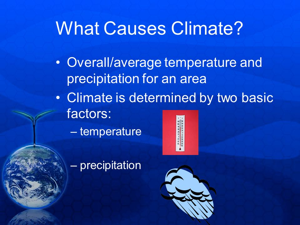 What Causes Climate Overall/average temperature and precipitation for an area. Climate is determined by two basic factors: