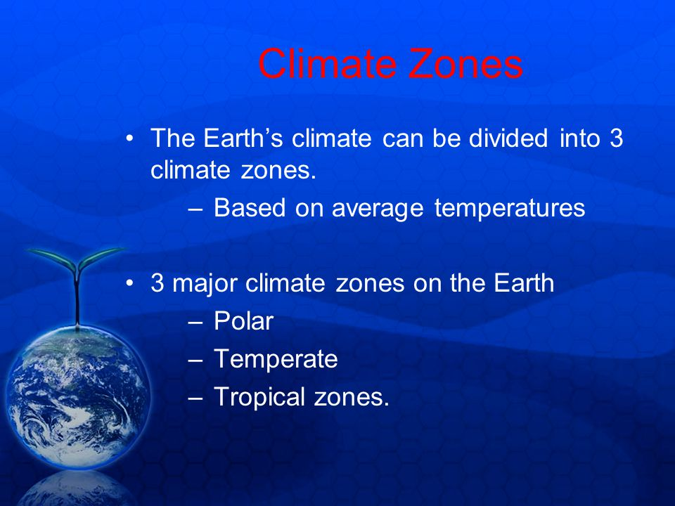 Climate Zones The Earth's climate can be divided into 3 climate zones.