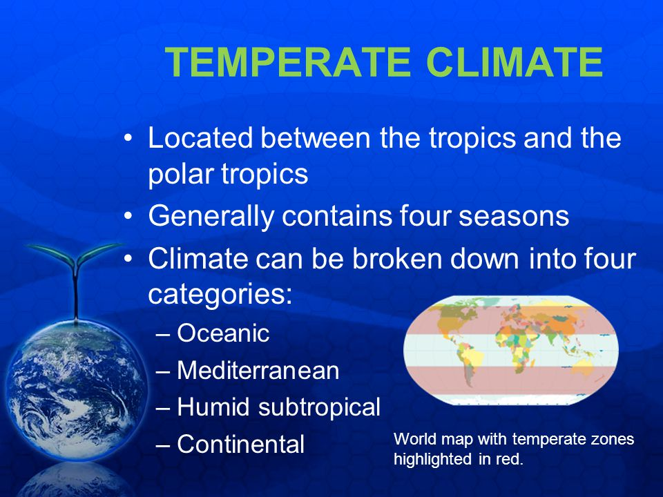TEMPERATE CLIMATE Located between the tropics and the polar tropics