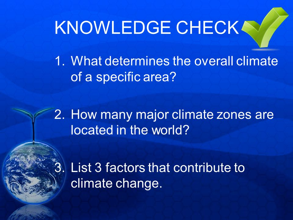 KNOWLEDGE CHECK What determines the overall climate of a specific area How many major climate zones are located in the world