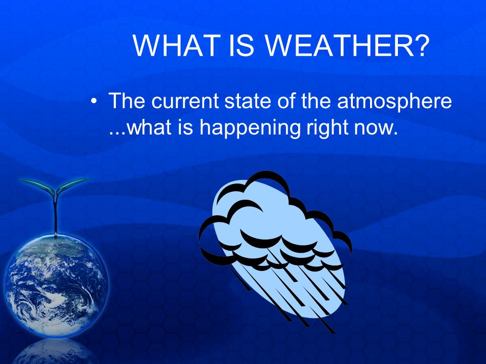 WHAT IS WEATHER The current state of the atmosphere ...what is happening right now.
