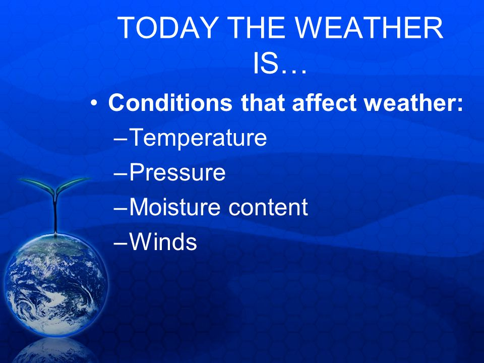 TODAY THE WEATHER IS… Conditions that affect weather: Temperature