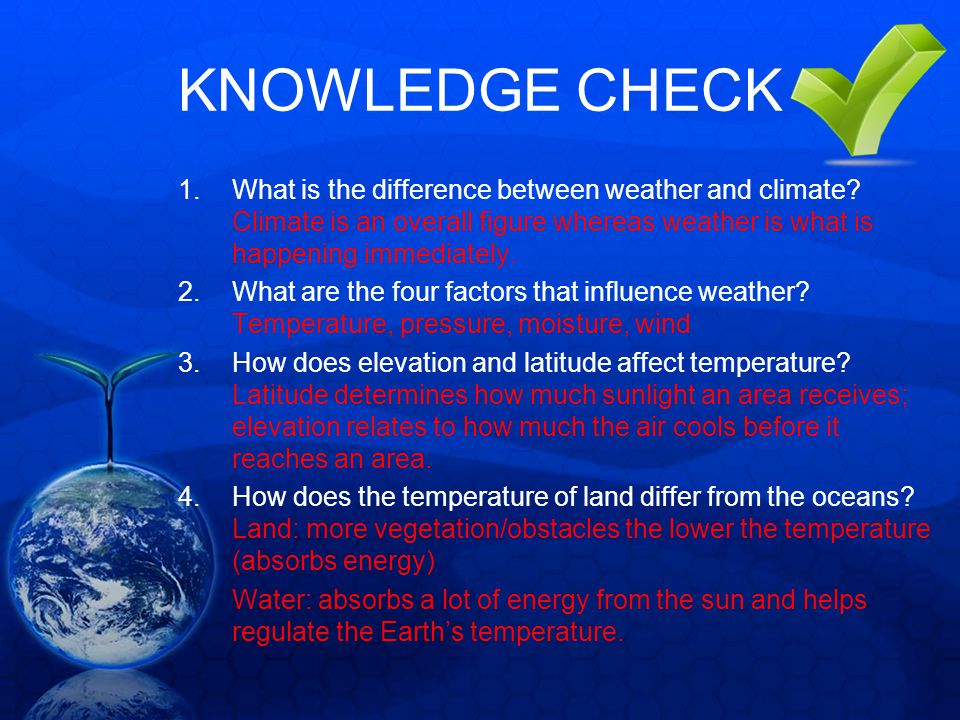 KNOWLEDGE CHECK What is the difference between weather and climate Climate is an overall figure whereas weather is what is happening immediately.