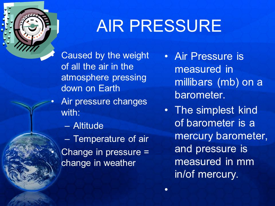 AIR PRESSURE Caused by the weight of all the air in the atmosphere pressing down on Earth. Air pressure changes with: