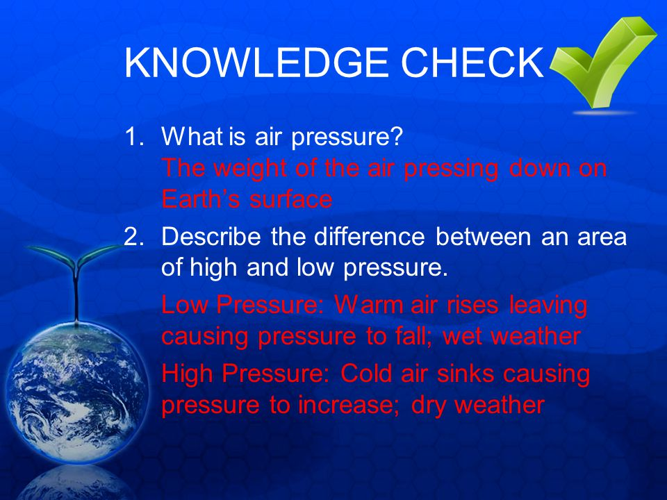 KNOWLEDGE CHECK What is air pressure The weight of the air pressing down on Earth's surface.