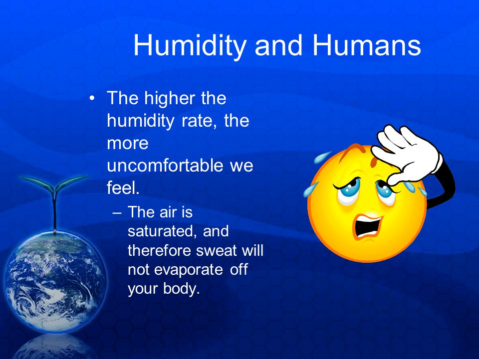 Humidity and Humans The higher the humidity rate, the more uncomfortable we feel.