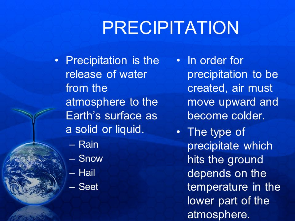 PRECIPITATION Precipitation is the release of water from the atmosphere to the Earth's surface as a solid or liquid.