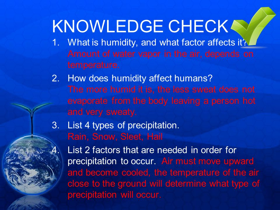 KNOWLEDGE CHECK What is humidity, and what factor affects it Amount of water vapor in the air, depends on temperature.