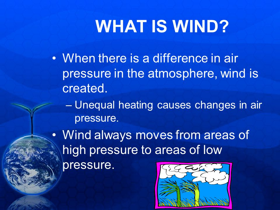 WHAT IS WIND When there is a difference in air pressure in the atmosphere, wind is created. Unequal heating causes changes in air pressure.