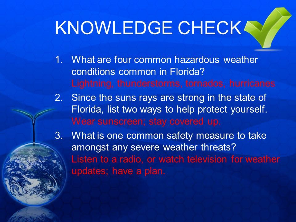 KNOWLEDGE CHECK What are four common hazardous weather conditions common in Florida Lightning, thunderstorms, tornados, hurricanes.