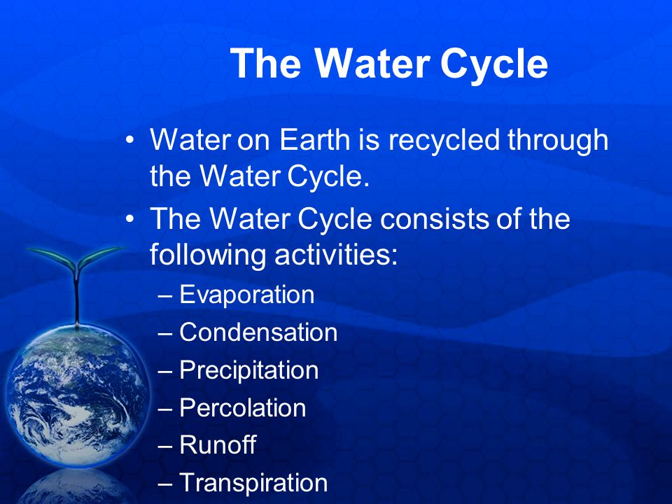 The Water Cycle Water on Earth is recycled through the Water Cycle.