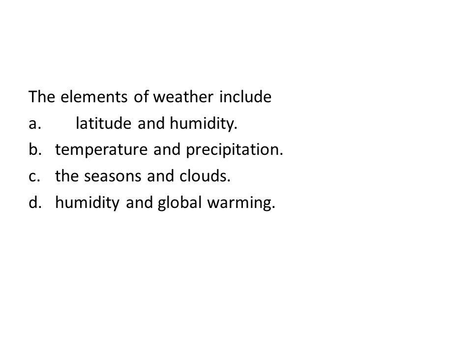 The elements of weather include a. latitude and humidity.
