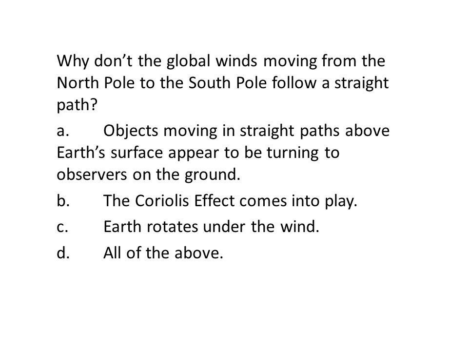 Why don't the global winds moving from the North Pole to the South Pole follow a straight path a. Objects moving in straight paths above Earth's surface appear to be turning to observers on the ground. b. The Coriolis Effect comes into play. c. Earth rotates under the wind. d. All of the above.