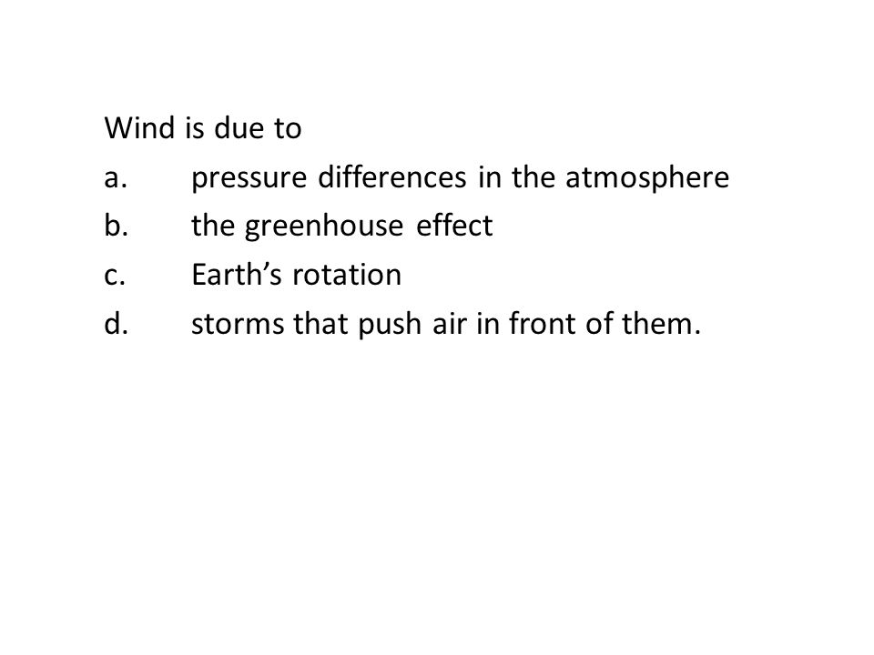 Wind is due to a. pressure differences in the atmosphere b