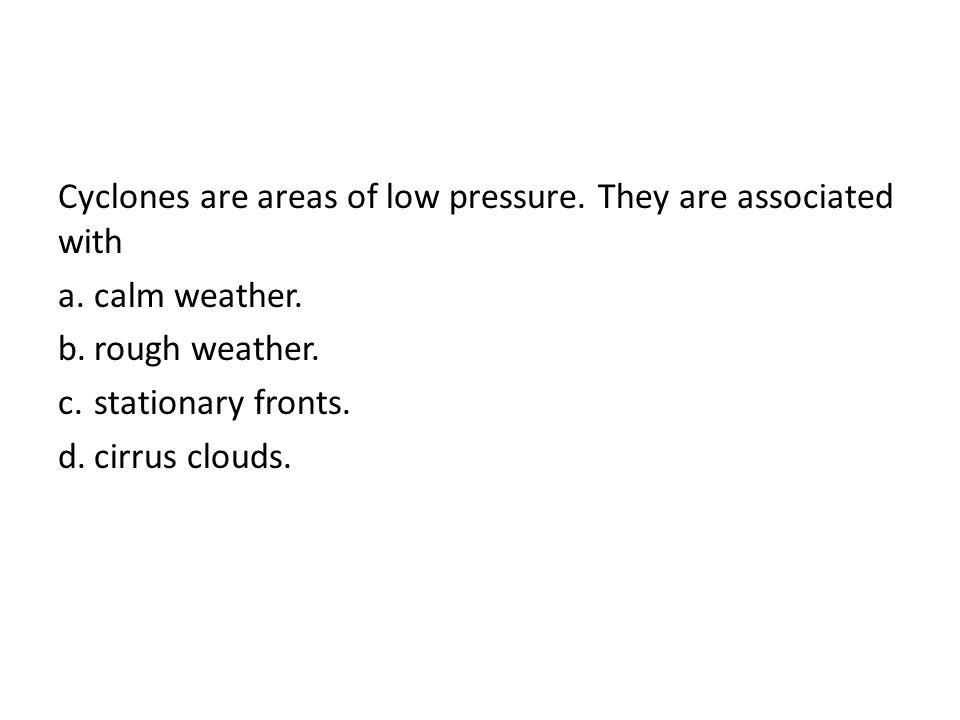Cyclones are areas of low pressure. They are associated with