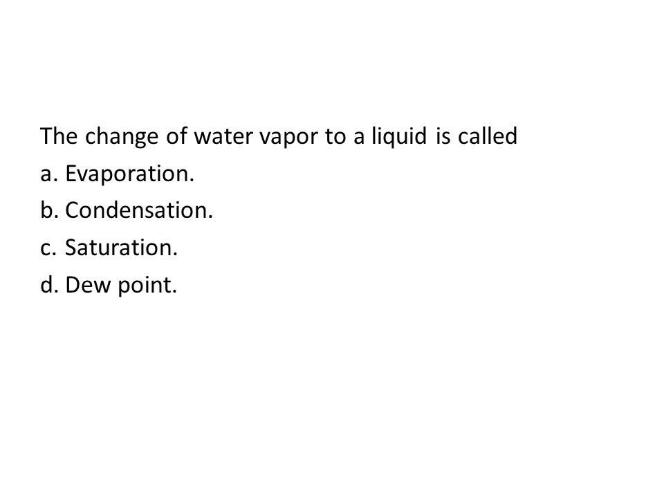 The change of water vapor to a liquid is called Evaporation.