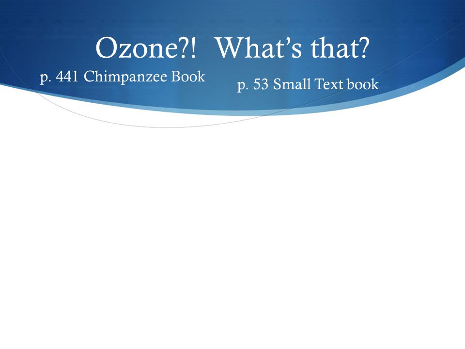 Ozone ! What's that p. 441 Chimpanzee Book p. 53 Small Text book