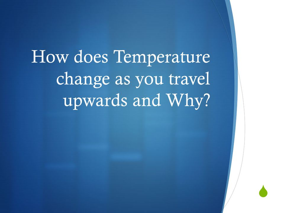 How does Temperature change as you travel upwards and Why