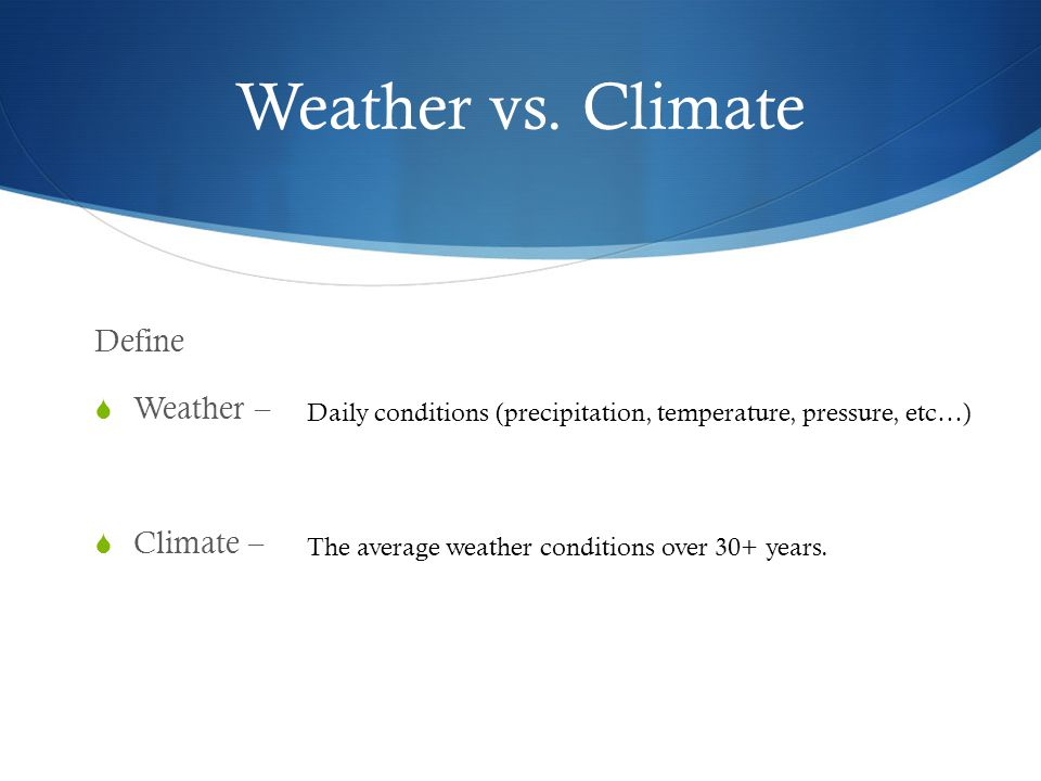 Weather vs. Climate Define Weather – Climate –