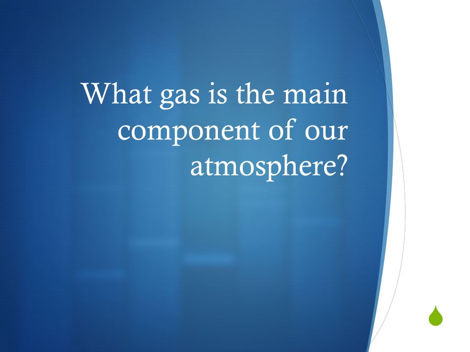 What gas is the main component of our atmosphere