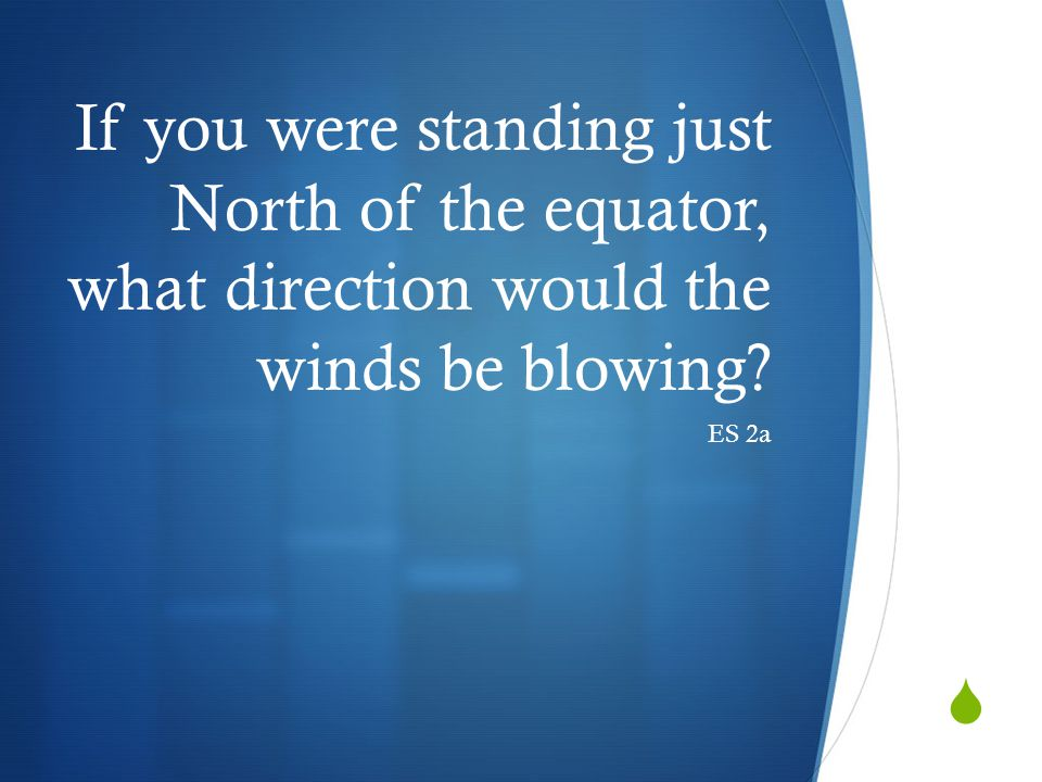 If you were standing just North of the equator, what direction would the winds be blowing