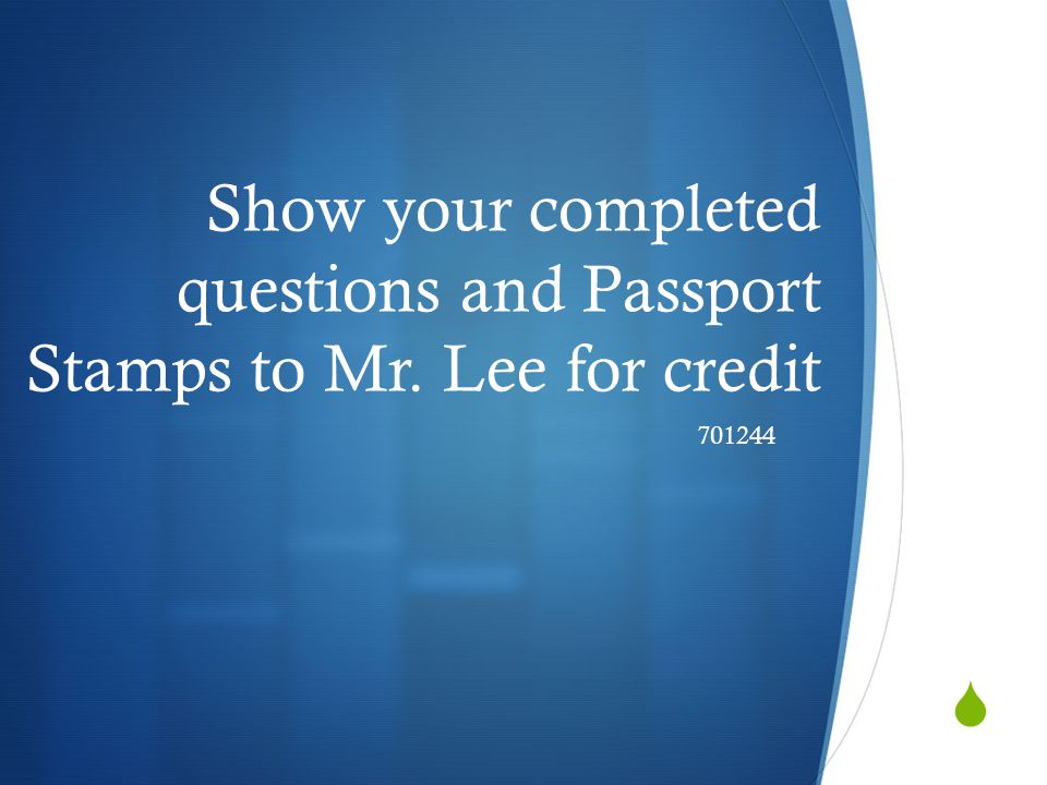 Show your completed questions and Passport Stamps to Mr. Lee for credit