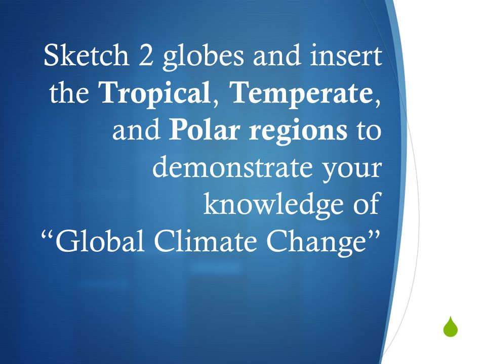 Sketch 2 globes and insert the Tropical, Temperate, and Polar regions to demonstrate your knowledge of Global Climate Change