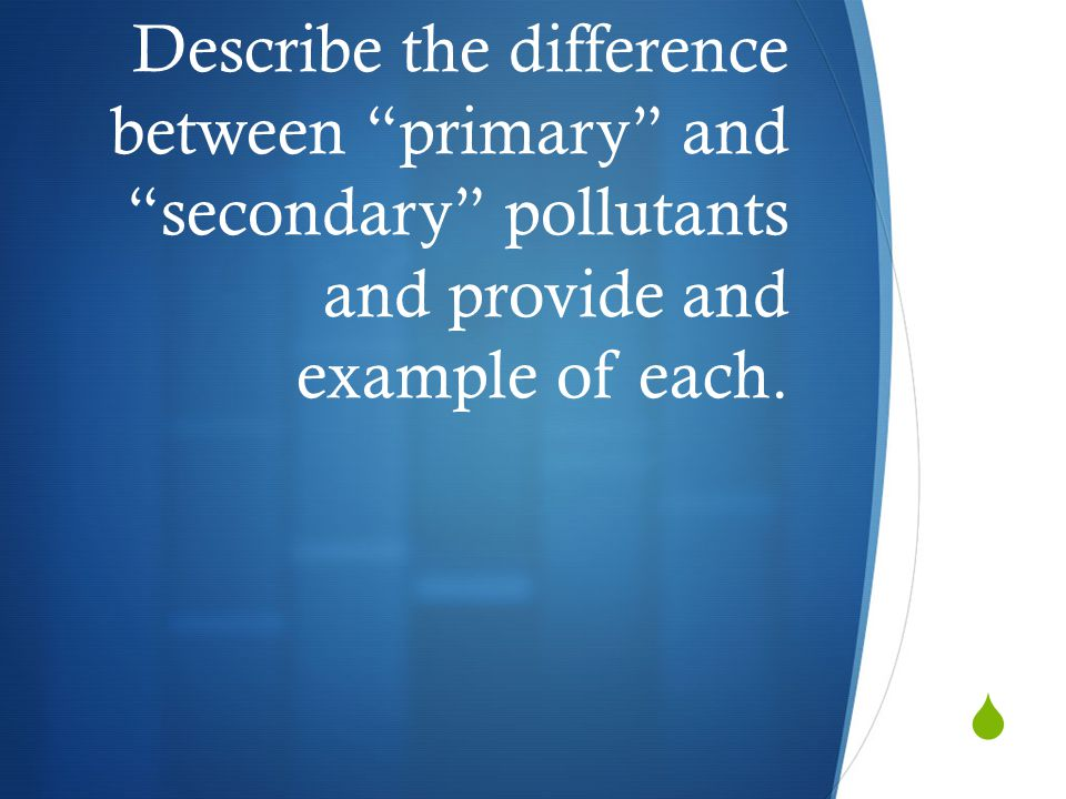 Describe the difference between primary and secondary pollutants and provide and example of each.