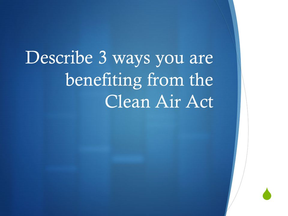Describe 3 ways you are benefiting from the Clean Air Act