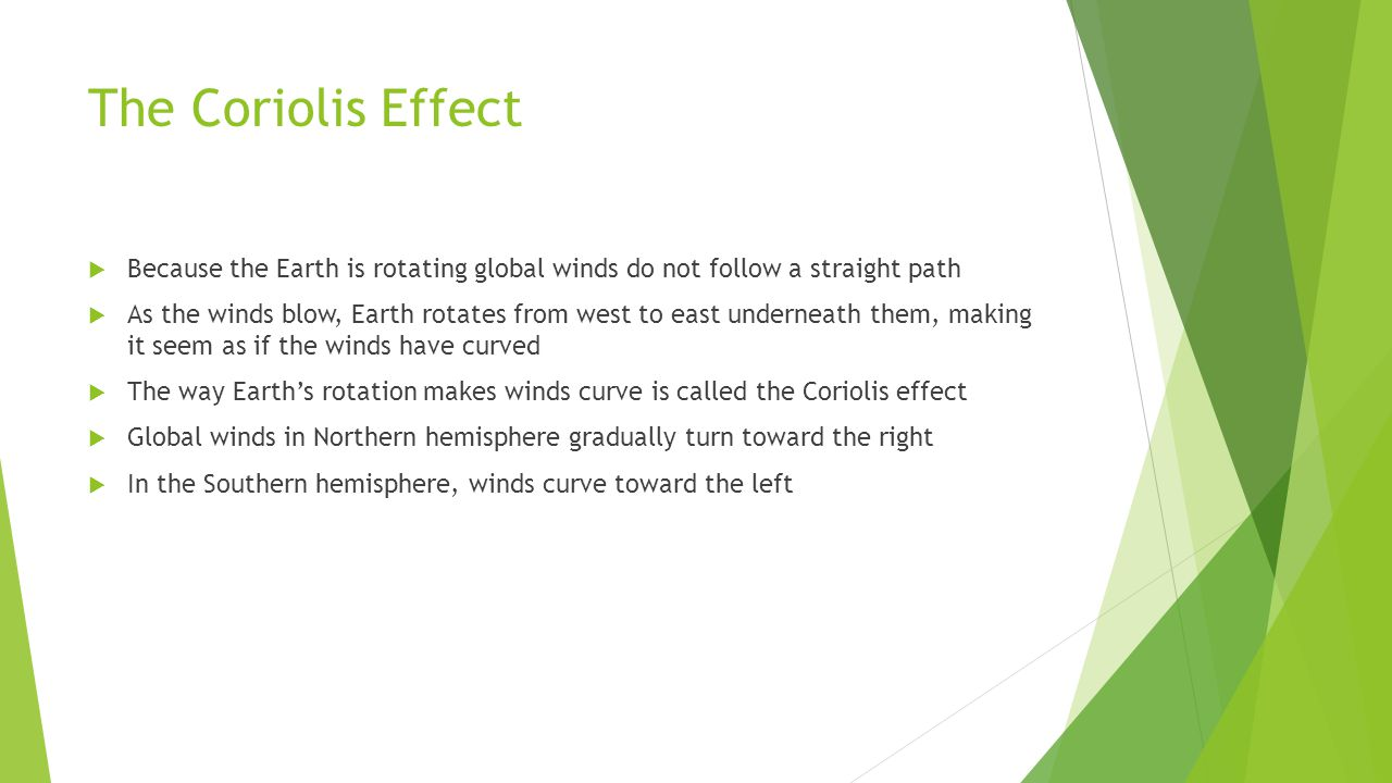 The Coriolis Effect Because the Earth is rotating global winds do not follow a straight path.
