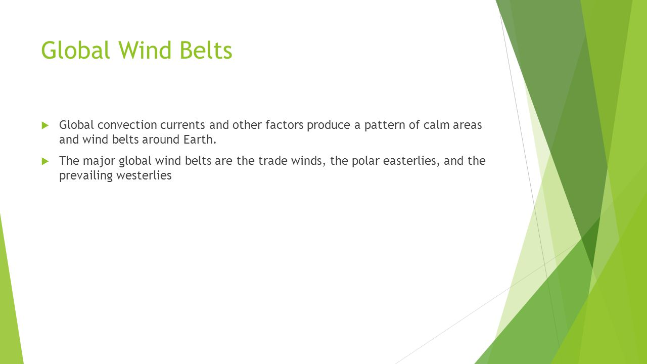 Global Wind Belts Global convection currents and other factors produce a pattern of calm areas and wind belts around Earth.