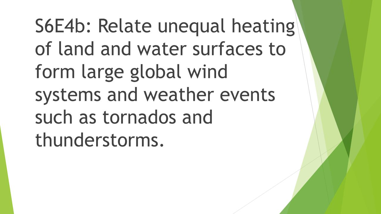S6E4b: Relate unequal heating of land and water surfaces to form large global wind systems and weather events such as tornados and thunderstorms.