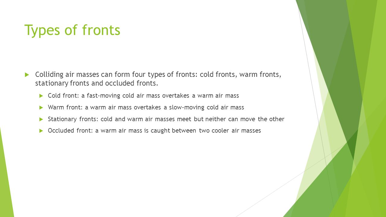 Types of fronts Colliding air masses can form four types of fronts: cold fronts, warm fronts, stationary fronts and occluded fronts.