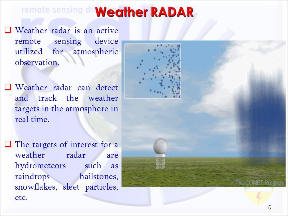 Weather RADAR Weather radar is an active remote sensing device utilized for atmospheric observation.