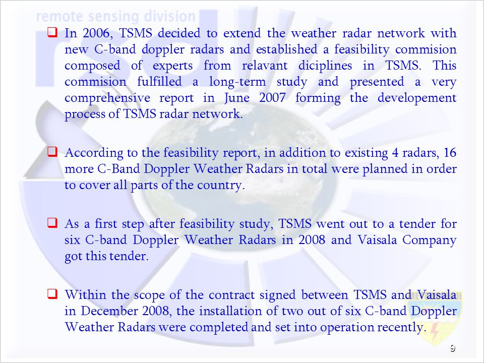 In 2006, TSMS decided to extend the weather radar network with new C-band doppler radars and established a feasibility commision composed of experts from relavant diciplines in TSMS. This commision fulfilled a long-term study and presented a very comprehensive report in June 2007 forming the developement process of TSMS radar network.
