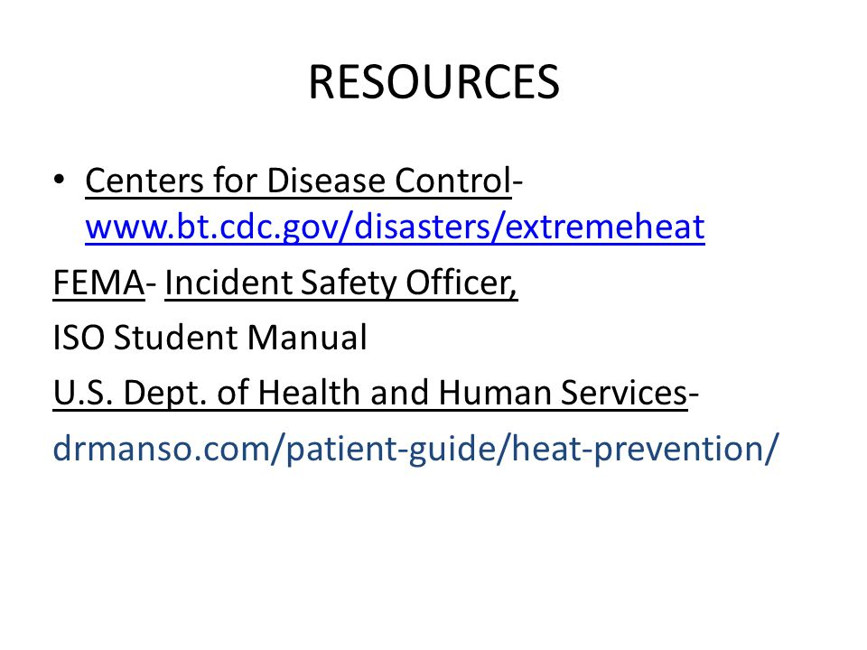 RESOURCES Centers for Disease Control-www.bt.cdc.gov/disasters/extremeheat. FEMA- Incident Safety Officer,