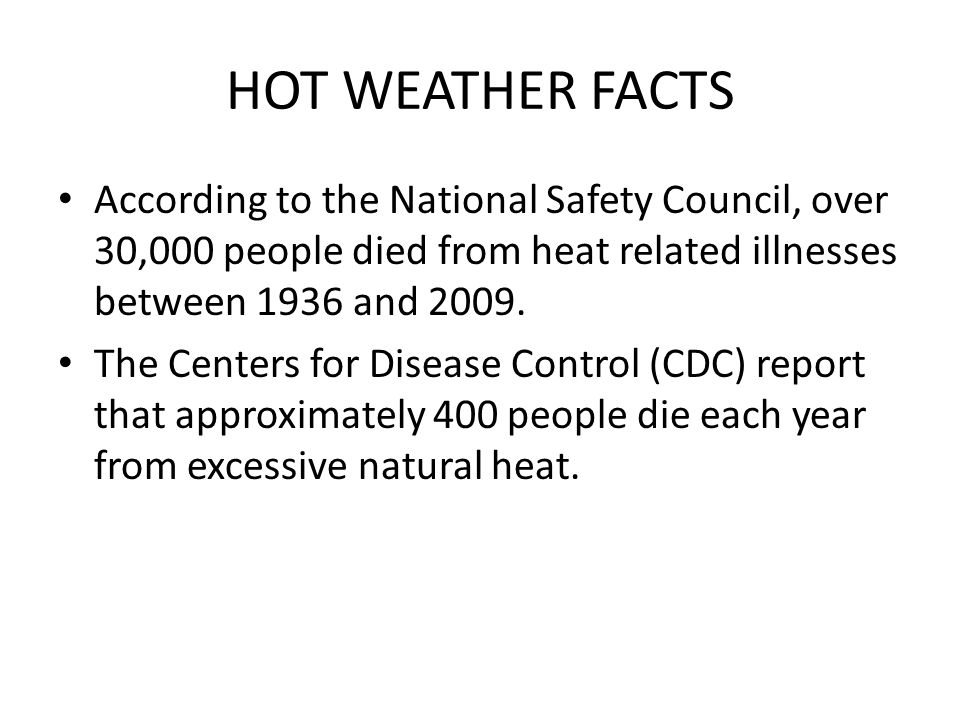 HOT WEATHER FACTS According to the National Safety Council, over 30,000 people died from heat related illnesses between 1936 and 2009.