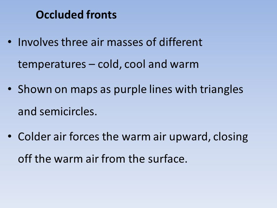 Occluded fronts Involves three air masses of different temperatures – cold, cool and warm.