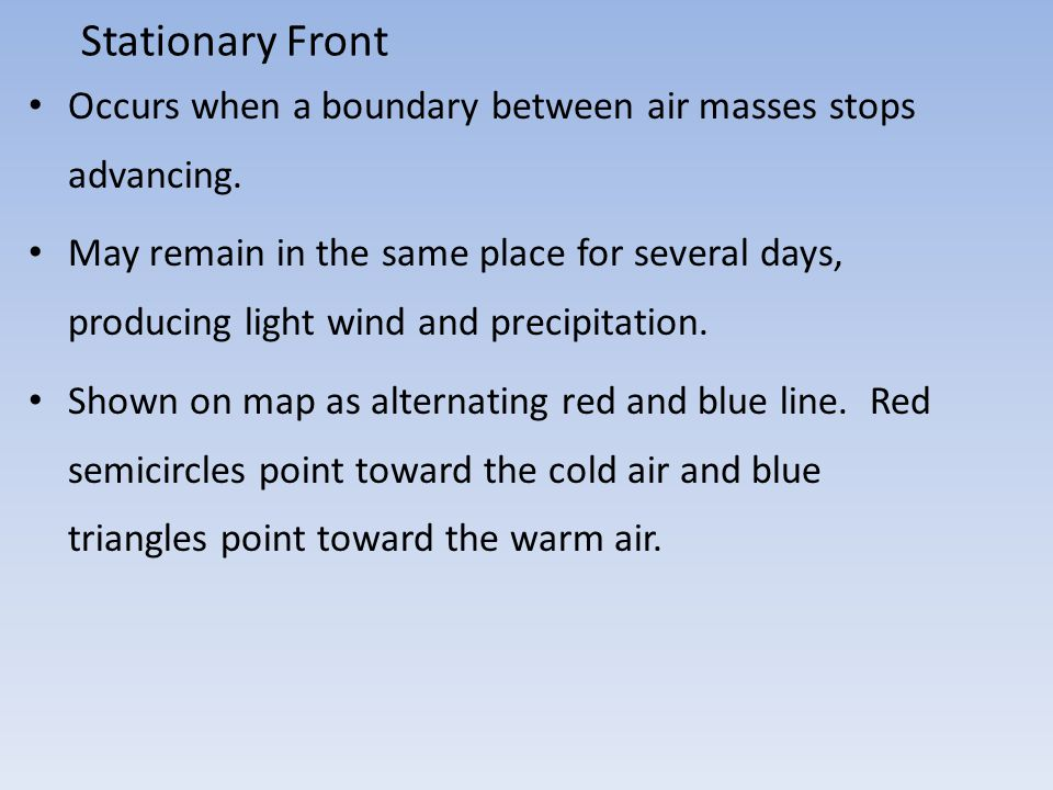 Stationary Front Occurs when a boundary between air masses stops advancing.