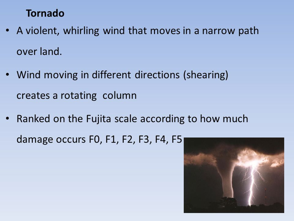 Tornado A violent, whirling wind that moves in a narrow path over land. Wind moving in different directions (shearing) creates a rotating column.