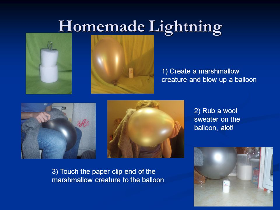Homemade Lightning 1) Create a marshmallow creature and blow up a balloon. 2) Rub a wool sweater on the balloon, alot!