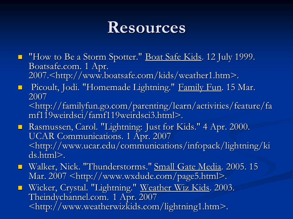 Resources How to Be a Storm Spotter. Boat Safe Kids. 12 July 1999. Boatsafe.com. 1 Apr. 2007.<http://www.boatsafe.com/kids/weather1.htm>.