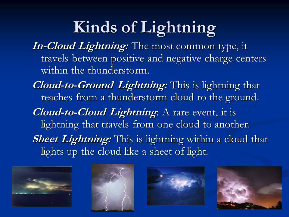 Kinds of Lightning In-Cloud Lightning: The most common type, it travels between positive and negative charge centers within the thunderstorm.