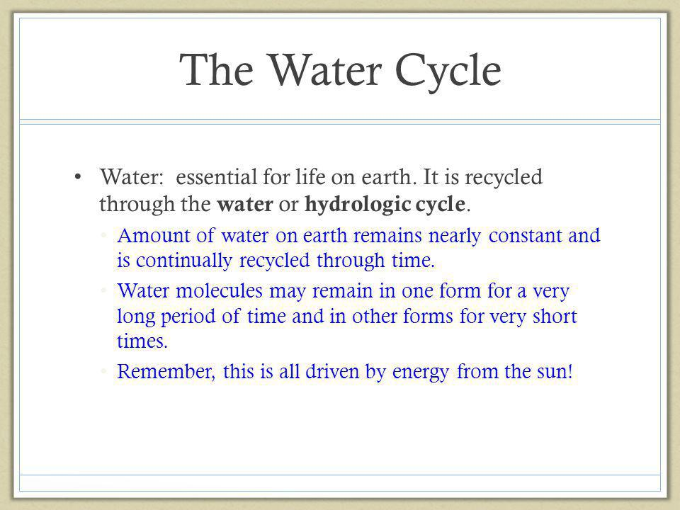 The Water Cycle Water: essential for life on earth. It is recycled through the water or hydrologic cycle.
