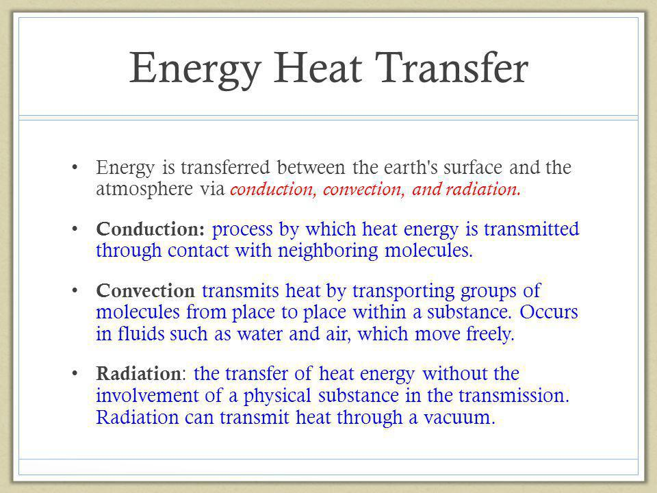 Energy Heat Transfer Energy is transferred between the earth s surface and the atmosphere via conduction, convection, and radiation.