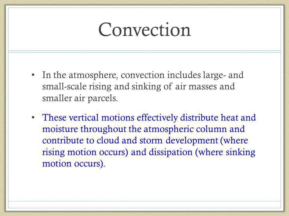 Convection In the atmosphere, convection includes large- and small-scale rising and sinking of air masses and smaller air parcels.